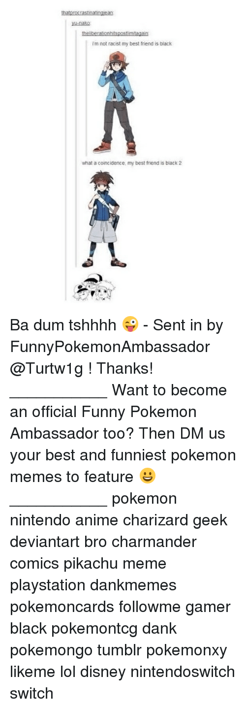 Funniest Pokemon: thatprocrastinatingiean  ysu-nako  I'm not racist my best friend is black  what a coincidence, my best friend is black 2 Ba dum tshhhh 😜 - Sent in by FunnyPokemonAmbassador @Turtw1g ! Thanks! ___________ Want to become an official Funny Pokemon Ambassador too? Then DM us your best and funniest pokemon memes to feature 😀 ___________ pokemon nintendo anime charizard geek deviantart bro charmander comics pikachu meme playstation dankmemes pokemoncards followme gamer black pokemontcg dank pokemongo tumblr pokemonxy likeme lol disney nintendoswitch switch