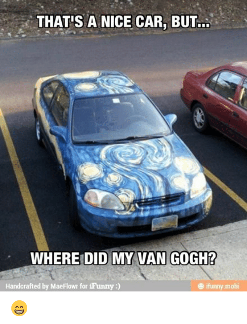 Ifunny Mobi: THAT'S A NICE CAR, BU..  WHERE DID MY VAN GOGH?  Handcrafted by MaeFlowr for iFunny:)  ® ifunny mobi 😁