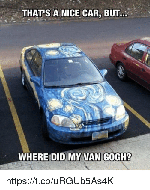 Nice, Car, and Van Gogh: THAT'S A NICE CAR, BUT..  WHERE DID MY VAN GOGH? https://t.co/uRGUb5As4K