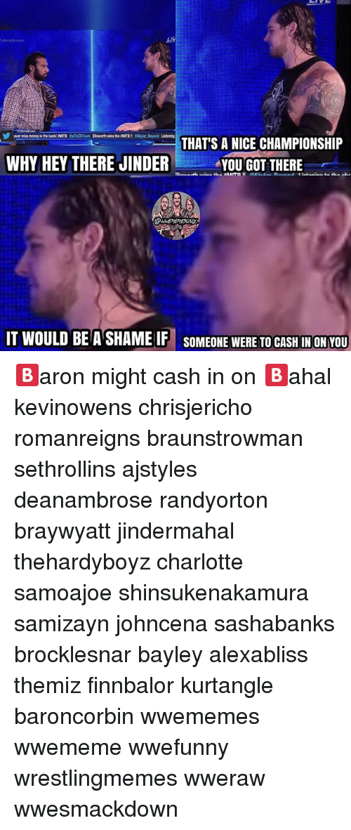 Memes, Charlotte, and Nice: THATS A NICE CHAMPIONSHIP  WHY HEY THERE JINDER  YOU GOT THERE  IT WOULD BE ASHAMEIF SOMEONE WERE TO CASHIN ON YOU 🅱️aron might cash in on 🅱️ahal kevinowens chrisjericho romanreigns braunstrowman sethrollins ajstyles deanambrose randyorton braywyatt jindermahal thehardyboyz charlotte samoajoe shinsukenakamura samizayn johncena sashabanks brocklesnar bayley alexabliss themiz finnbalor kurtangle baroncorbin wwememes wwememe wwefunny wrestlingmemes wweraw wwesmackdown