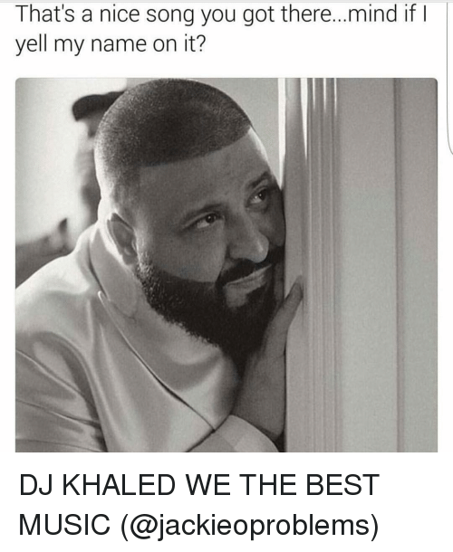 DJ Khaled, Funny, and We the Best: That's a nice song you got there... mind if  I  yell my name on it? DJ KHALED WE THE BEST MUSIC (@jackieoproblems)