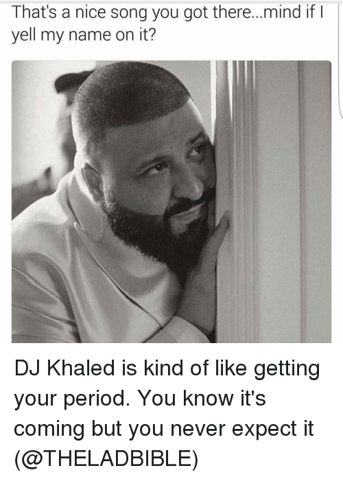 DJ Khaled, Period, and Girl Memes: That's a nice song you got there...mind if I  yell my name on it? DJ Khaled is kind of like getting your period. You know it's coming but you never expect it (@THELADBIBLE)