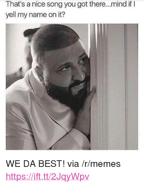 """Memes, Best, and Mind: That's a nice song you got there...mind if I  yell my name on it? <p>WE DA BEST! via /r/memes <a href=""""https://ift.tt/2JqyWpv"""">https://ift.tt/2JqyWpv</a></p>"""