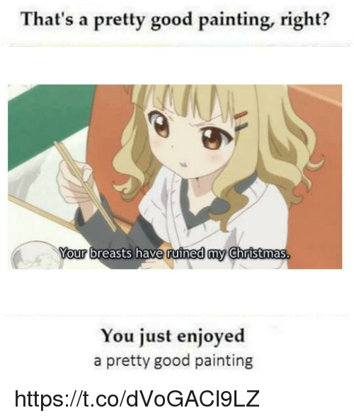 Christmas, Good, and Breasts: That's a pretty good painting, right?  Your breasts have ruined my Christmas  You just enjoyed  a pretty good painting https://t.co/dVoGACl9LZ