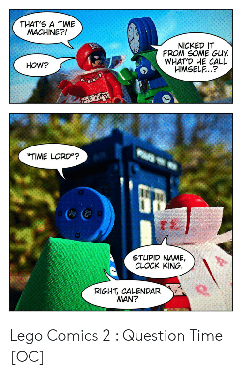 "Calendar: THAT'S A TIME  MACHINE?!  NICKED IT  FROM SOME GUY  WHAT'D HE CALL  HIMSELF..?  HOW?  ""TIME LORD""?  STUPID NAME,  CLOCK KING.  RIGHT, CALENDAR  MAN? Lego Comics 2 : Question Time [OC]"