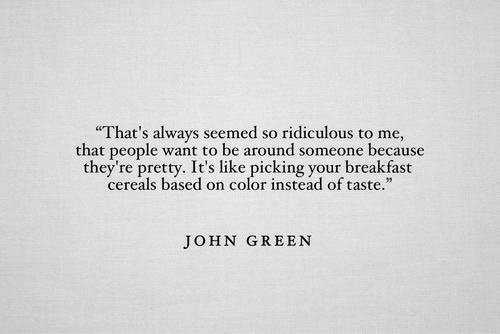 """Breakfast, John Green, and Color: That's always seemed so ridiculous to me,  that people want to be around someone because  they're pretty. It's like picking your breakfast  cereals based on color instead of taste.""""  JOHN GREEN"""