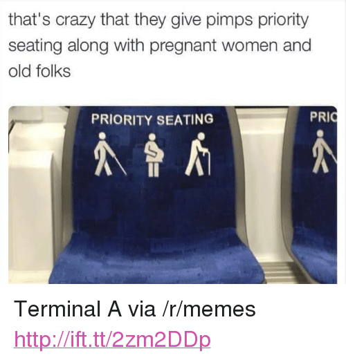 "Crazy, Memes, and Pregnant: that's crazy that they give pimps priority  seating along with pregnant women and  old folks  PRIORITY SEATING  PRI <p>Terminal A via /r/memes <a href=""http://ift.tt/2zm2DDp"">http://ift.tt/2zm2DDp</a></p>"
