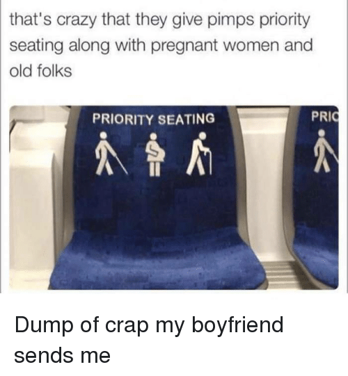 Thats Crazy: that's crazy that they give pimps priority  seating along with pregnant women and  old folks  PRIORITY SEATING Dump of crap my boyfriend sends me