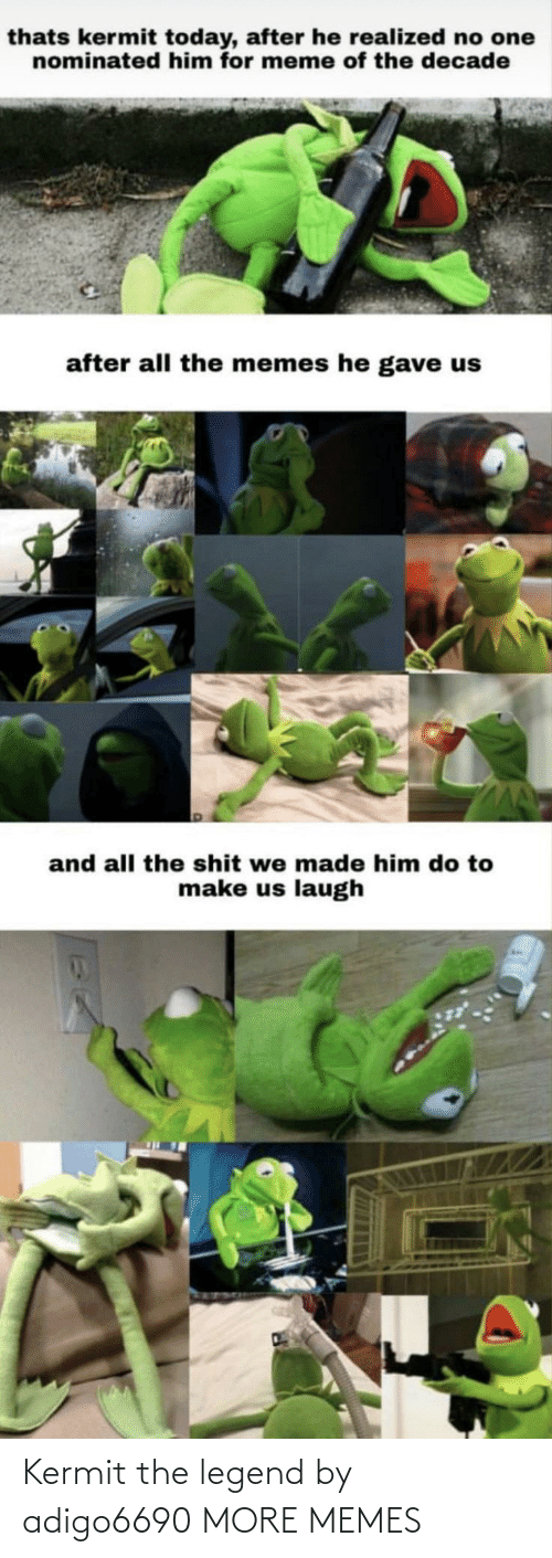 The Memes: thats kermit today, after he realized no one  nominated him for meme of the decade  after all the memes he gave us  and all the shit we made him do to  make us laugh Kermit the legend by adigo6690 MORE MEMES