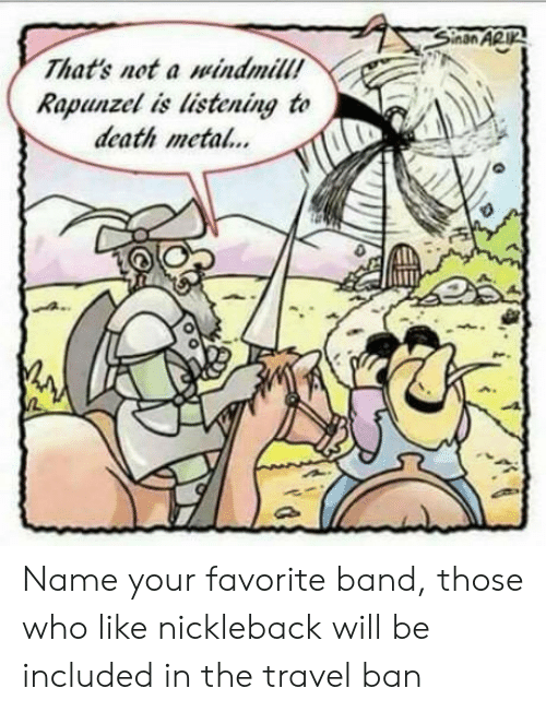 Favorite Band: That's not a windmill!  Rapunzel is listening to  death meta.. Name your favorite band, those who like nickleback will be included in the travel ban