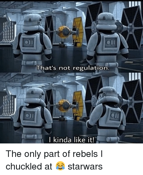 Memes, 🤖, and Starwars: That's not regulation.  Ikinda like it! The only part of rebels I chuckled at 😂 starwars