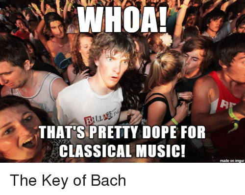 Classical Music.: THAT'S PRETTY DOPE FOR  CLASSICAL MUSIC!  made on imgur The Key of Bach