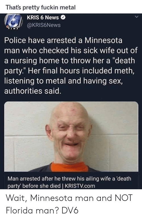 """Nursing: Thats pretty fuckin metal  KRIS 6 News  @KRIS6News  Police have arrested a Minnesota  man who checked his sick wife out of  a nursing home to throw her a """"death  party."""" Her final hours included meth,  listening to metal and having sex,  authorities said.  Man arrested after he threw his ailing wife a death  party' before she died 