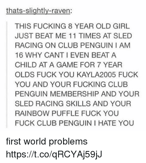 ravenous: thats-slightly-raven:  THIS FUCKING 8 YEAR OLD GIRL  JUST BEAT ME 11 TIMES AT SLED  RACING ON CLUB PENGUIN I AM  16 WHY CANT I EVEN BEAT A  CHILD AT A GAME FOR 7 YEAR  OLDS FUCK YOU KAYLA2005 FUCK  YOU AND YOUR FUCKING CLUB  PENGUIN MEMBERSHIP AND YOUR  SLED RACING SKILLS AND YOUR  RAINBOW PUFFLE FUCK YOU  FUCK CLUB PENGUIN I HATE YOU first world problems https://t.co/qRCYAj59jJ