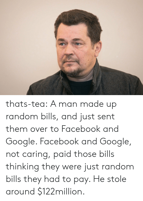Not Caring: thats-tea:  A man made up random bills, and just sent them over to Facebook and Google. Facebook and Google, not caring, paid those bills thinking they were just random bills they had to pay. He stole around $122million.