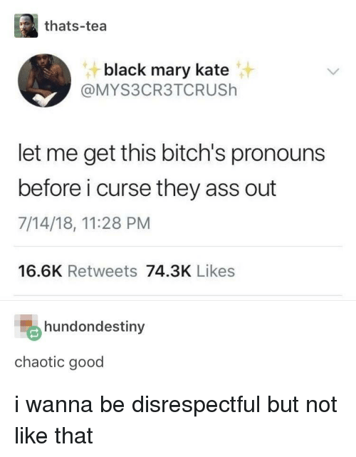 Ass, Black, and Good: thats-tea  black mary kate  @MYS3CR3TCRUSh  let me get this bitch's pronouns  before i curse they ass out  7/14/18, 11:28 PM  16.6K Retweets 74.3K Likes  hundondestiny  chaotic good i wanna be disrespectful but not like that