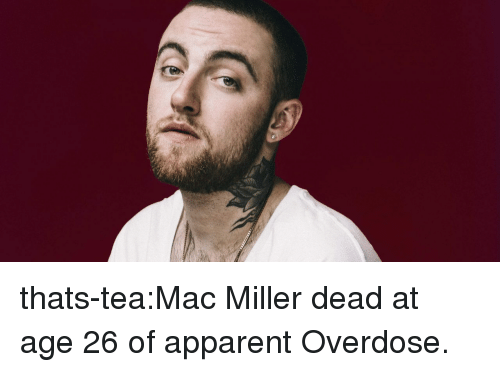Overdose: thats-tea:Mac Miller dead at age 26 of apparent Overdose.