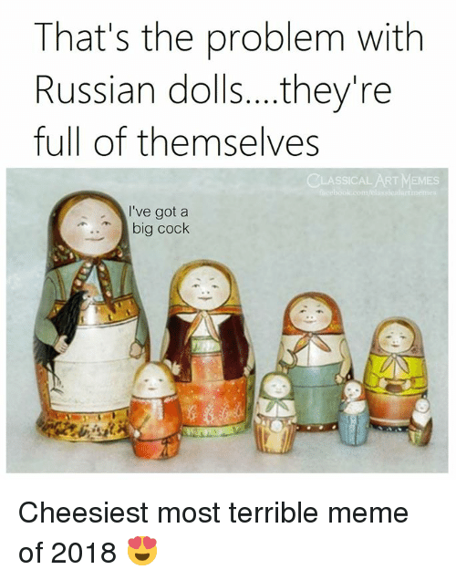 Meme, Memes, and Classical Art: That's the problem with  Russian dolls....they're  full of themselves  CLASSICAL ART MEMES  I've got a  big cock Cheesiest most terrible meme of 2018 😍