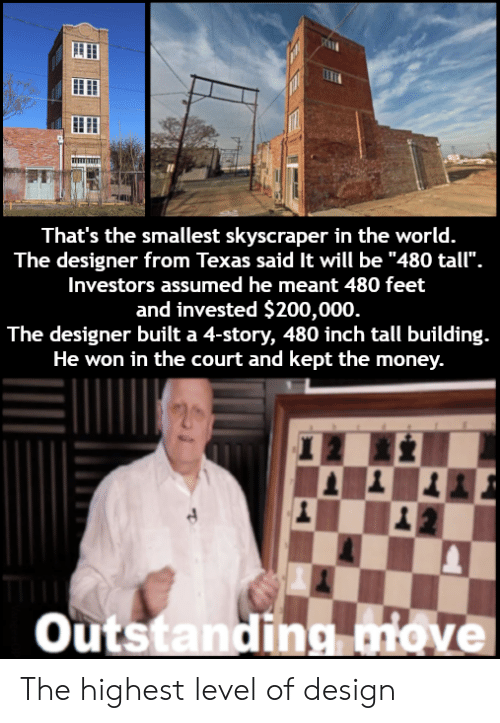 "Bailey Jay, Money, and Texas: That's the smallest skyscraper in the world.  The designer from Texas said It will be ""480 tall"".  Investors assumed he meant 480 feet  and invested $200,000  The designer built a 4-story, 480 inch tall building.  He won in the court and kept the money.  outstandina iove The highest level of design"