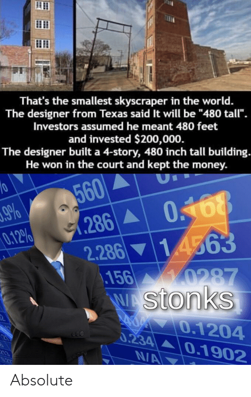 """Money, Texas, and World: That's the smallest skyscraper in the world.  The designer from Texas said It will be """"480 tall"""".  Investors assumed he meant 480 feet  and invested $200,000.  The designer built a 4-story, 480 inch tall building.  He won in the court and kept the money.  560  (286 0.168  10  9%  0.12%  0468  2.28614563  156 0287  WAStonks  A 70.1204  0.234 0.1902  N/A Absolute 𝐒𝐭𝐨𝐧𝐤𝐞𝐫"""