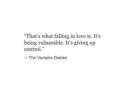 """Giving Up: """"That's what falling in love is. It's  being vulnerable. It's giving up  control.""""  The Vampire Diaries"""
