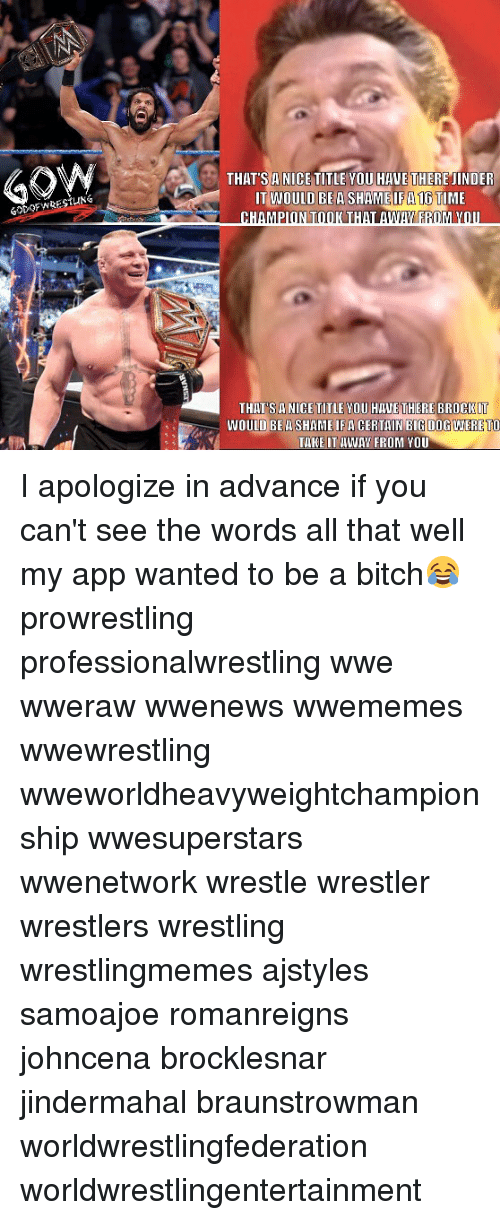 big dog: THAT'SA NICE TITLE YOU HIWE THERE JINDER  T WOULD TIME  BE A SHAME IF 16  THAT SA NICE TITLE MOU HAVETHERE BROCKIT  WOULD BE A SHAMEIFA CERTAIN BIG DOG WERETO  TARE IT WAN FROM YOU I apologize in advance if you can't see the words all that well my app wanted to be a bitch😂 prowrestling professionalwrestling wwe wweraw wwenews wwememes wwewrestling wweworldheavyweightchampionship wwesuperstars wwenetwork wrestle wrestler wrestlers wrestling wrestlingmemes ajstyles samoajoe romanreigns johncena brocklesnar jindermahal braunstrowman worldwrestlingfederation worldwrestlingentertainment