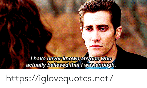 Never, Net, and Who: Thave never known anyone who  actually believed that I was enough. https://iglovequotes.net/