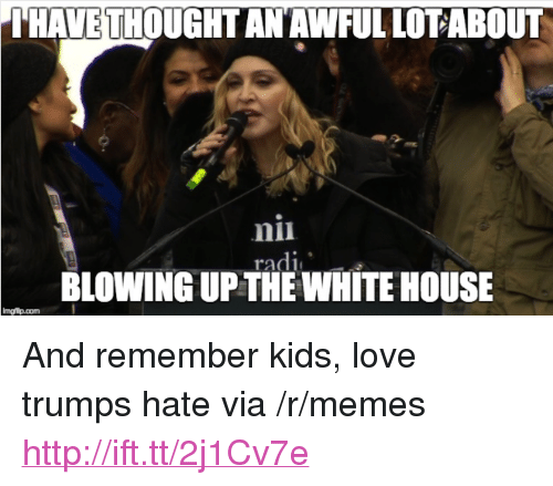 "Love Trumps Hate: THAVETHOUGHT ANAWFUL LOTABOUT  nii  radl  BLOWING UP THE WHITE HOUSE <p>And remember kids, love trumps hate via /r/memes <a href=""http://ift.tt/2j1Cv7e"">http://ift.tt/2j1Cv7e</a></p>"