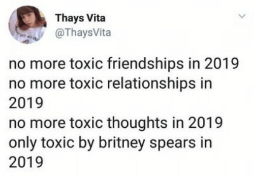 vita: Thays Vita  OThaysVita  no more toxic friendships in 2019  no more toxic relationships in  2019  no more toxic thoughts in 2019  only toxic by britney spears in  2019