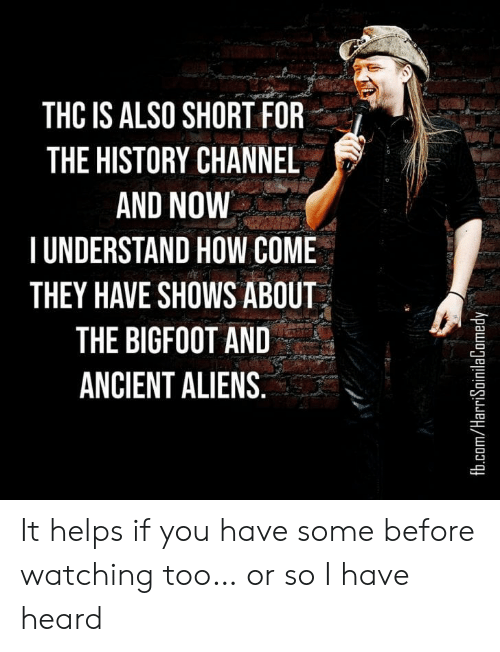 Ancient Aliens: THC IS ALSO SHORT FOR  THE HISTORY CHANNEL  AND NOW  TUNDERSTAND HOW COME  THEY HAVE SHOWS ABOUT  THE BIGFOOT AND  ANCIENT ALIENS.  fb.com/HarriSoinilaComedy It helps if you have some before watching too… or so I have heard