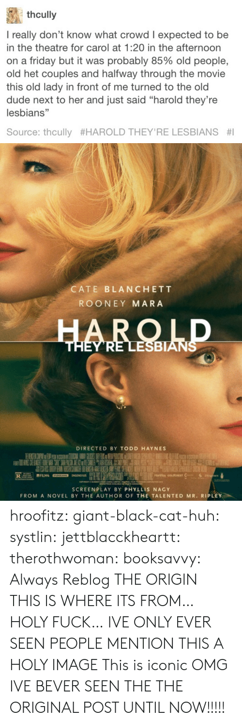 """rooney: thcully  I really don't know what crowd I expected to be  in the theatre for carol at 1:20 in the afternoon  on a friday but it was probably 85% old people,  old het couples and halfway through the movie  this old lady in front of me turned to the old  dude next to her and just said """"harold they're  lesbians""""  Source: thcully #HAROLD THEY'RE LESBIANS #1   CATE BLANCHETT  ROONEY MARA  ESBIAN  DIRECTED BY TODD HAYNES  SCREENPLAY BY PHYLLIS NAGY  FROM A NOVEL BY THE AUTHOR OF THE TALENTED MR. RIPLEY hroofitz: giant-black-cat-huh:  systlin:  jettblacckheartt:  therothwoman:  booksavvy:  Always Reblog  THE ORIGIN   THIS IS WHERE ITS FROM…HOLY FUCK… IVE ONLY EVER SEEN PEOPLE MENTION THIS  A HOLY IMAGE   This is iconic   OMG IVE BEVER SEEN THE THE ORIGINAL POST UNTIL NOW!!!!!"""