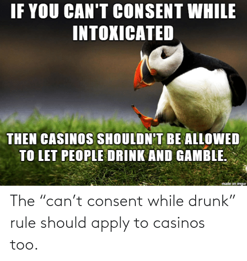 "Drunk: The ""can't consent while drunk"" rule should apply to casinos too."