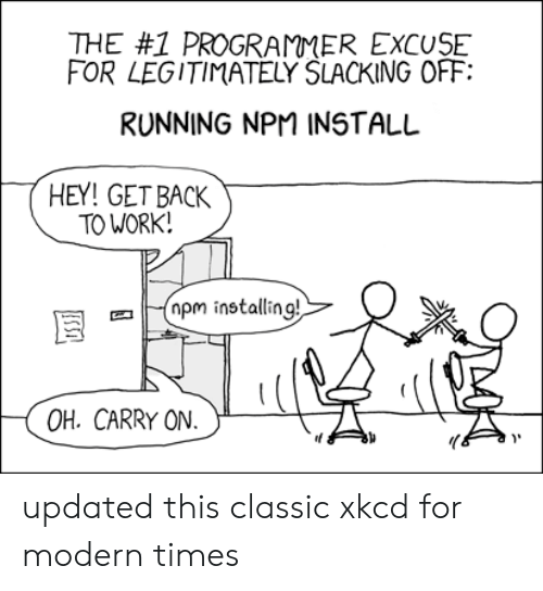Work, Running, and Back: THE #1 PROGRAMMER EXCUSE  FOR LEGITIMATELY SLACKING OFF  RUNNING NPM INSTALL  HEY! GET BACK  TO WORK!  pm installing!  OH. CARRY ON  USSI updated this classic xkcd for modern times