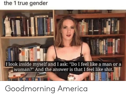 "Goodmorning: the 1 true gender  I look inside myself and I ask: ""Do I feel like a man or a  woman?"" And the answer is that I feel like shit. Goodmorning America"