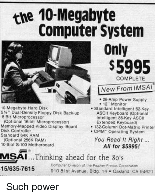 "80s, Anaconda, and Funny: the 10-Megabyte  Computer System  Only  $5995  COMPLETE  New From IMSAI  28-Amp Power Supply  - 12"" Monitor  10-Megabyte Hard Disk  5%"", Dual-Density Floppy Disk Back-up  8-Bit Microprocessor  . Standard Intelligent 62-Key  ASCII Keyboard (Optional  Intelligent 86-Key ASCII  Optional 16-bit Microprocessor)  Memory-Mapped Video Display Board  Disk Controller  Standard 64K RAM  Extended Keyboard)  132-Column Dot Matrix Printer  CPIM' Operating System  You Read It Right.  All for $5995!  Optional 256K RAM)  10-Siot S-100 Motherboard  MSAI... Thinking ahead for the 80's  15/635-7615 910 81st Avenue. Bidg 14 Oakland: CA  Computer Division of the Fischer-Freitas Corporation"