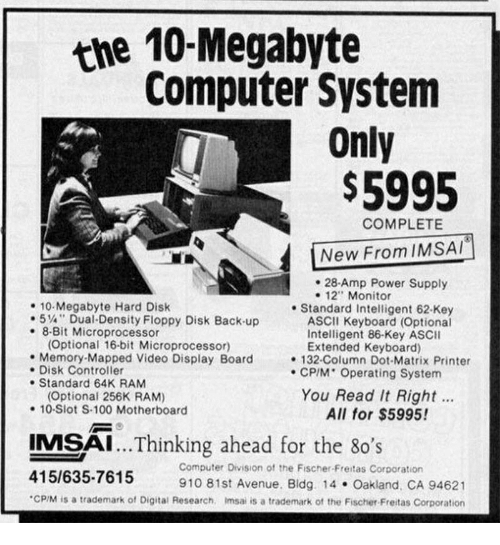 "Anaconda, Avenue, and Computer: the 10-Megabyte  Computer System  Only  $5995  COMPLETE  New From IMSAI  . 28-Amp Power Supply  e 12"" Monitor  10 Megabyte Hard Disk  +5,4"" Dual-Density Floppy Disk Back-up  .8-Bit Microprocessor  . Standard Intelligent 62-Key  ASCII Keyboard (Optional  Intelligent 86-Key ASCII  Optional 16-bit Microprocessor)  . Memory-Mapped Video Display Board  . Disk Controller  . Standard 64K RAM  Extended Keyboard)  132-Column Dot-Matrix Printer  CP/M Operating System  Optional 256K RAM)  -10-Slot S-100 Motherboard  You Read It Right..  All for $5995!  IMSAI...Thinking ahead for the 8o's  .96  Computer Division of the Fischer-Freitas Corporation  415/635-7615  CP/M is a trademark of Digital Research, Imsai is a trademark of the Fischer Freitas Corporation  910 81st Avenue. Bldg. 14 Oakland, CA 94621"