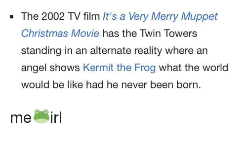 Kermit the Frog: - The 2002 TV film It's a Very Merry Muppet  Christmas Movie has the Twin Towers  standing in an alternate reality where an  angel shows Kermit the Frog what the world  would be like had he never been born. me🐸irl