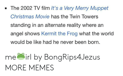 Kermit the Frog: - The 2002 TV film It's a Very Merry Muppet  Christmas Movie has the Twin Towers  standing in an alternate reality where an  angel shows Kermit the Frog what the world  would be like had he never been born. me🐸irl by BongRips4Jezus MORE MEMES