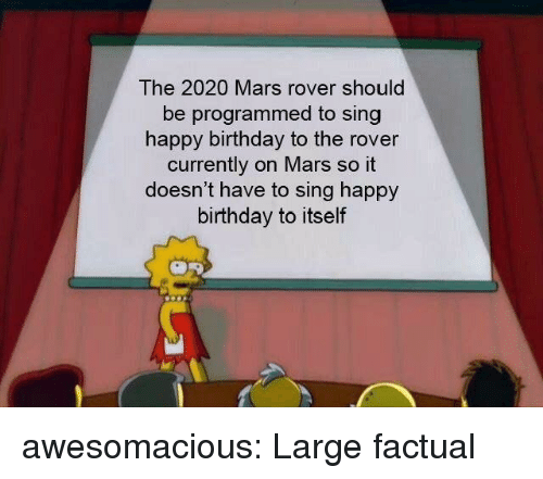 mars rover: The 2020 Mars rover should  be programmed to sing  happy birthday to the rover  currently on Mars so it  doesn't have to sing happy  birthday to itself awesomacious:  Large factual