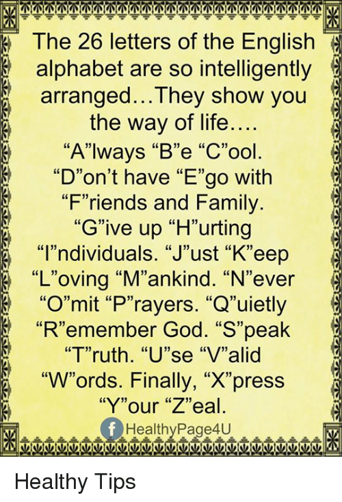 """alphabets: The 26 letters of the English  alphabet are so intelligently  arranged...They show you  the way of life....  8 """"Always """"B""""e """"C""""ool  8 """"D""""on't have """"E""""go with  """"Friends and Family  """"Give up """"H""""urting  """"I""""ndividuals. """"J""""ust """"K""""eep  """"L""""oving """"M""""ankind. """"N""""ever  """"O""""mit """"P""""rayers. """"Q""""uietly  """"R""""emember God. """"S""""peak  """"Truth. """"U""""se """"V""""alid  """"W""""ords. Finally, """"X""""press  """"Y""""our """"Z""""eal  Healthy Page4U Healthy Tips"""