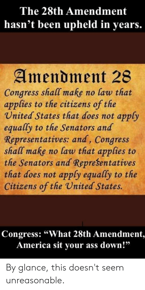 """America, United, and Forwardsfromgrandma: The 28th Amendment  hasn't been upheld in years.  Amendment 28  Congress shall make no law that  applies to the citizens of the  United States that does not apply  equally to the Senators and  Representatives: and, Congress  shall make no law that applies to  the Senators and Representatives  that does not apply equally to the  Citizens of the United States.  Congress: """"What 28th Amendment,  America sit your ass down!"""" By glance, this doesn't seem unreasonable."""