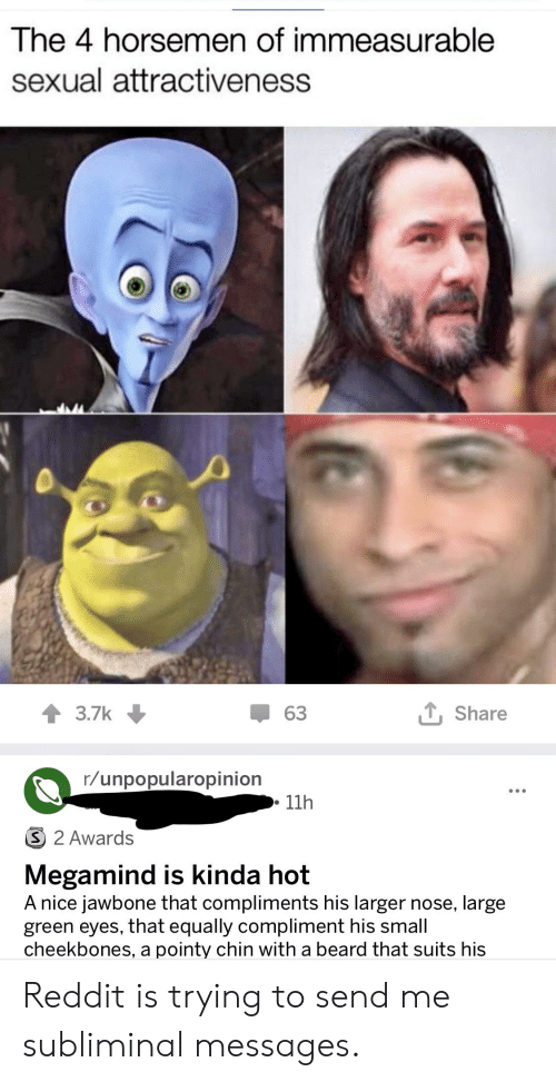 jawbone: The 4 horsemen of immeasurable  sexual attractiveness  63  Share  3.7k  r/unpopularopinion  11h  3 2 Awards  Megamind is kinda hot  A nice jawbone that compliments his larger nose, large  green eyes, that equally compliment his small  cheekbones, a pointy chin with a beard that suits his Reddit is trying to send me subliminal messages.
