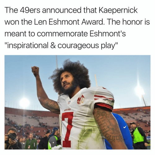 "49er: The 49ers announced that Kaepernick  won the Len Eshmont Award. The honor is  meant to commemorate Eshmont's  ""inspirational & courageous play"""
