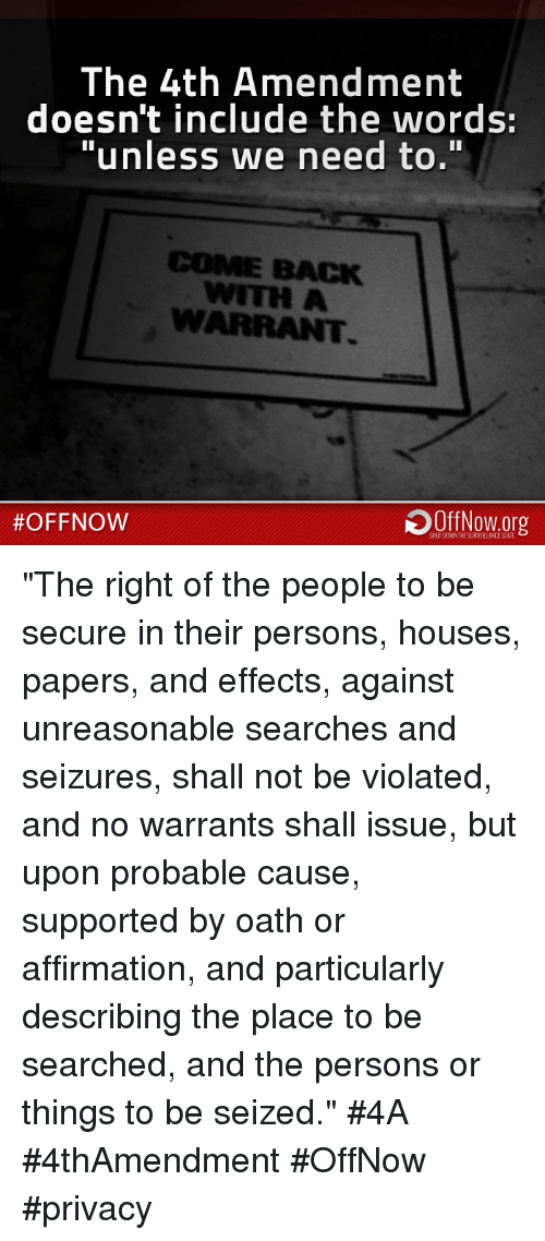 """Affirmative: The 4th Amendment  doesn't include the words:  """"unless we need to.""""  COME BACK  WITH A  #OFF NOW  SHUTDOANTHESURVEILLANCE STATE """"The right of the people to be secure in their persons, houses, papers, and effects, against unreasonable searches and seizures, shall not be violated, and no warrants shall issue, but upon probable cause, supported by oath or affirmation, and particularly describing the place to be searched, and the persons or things to be seized.""""  #4A #4thAmendment #OffNow #privacy"""