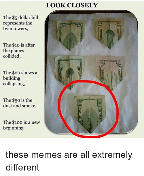 Anaconda, Memes, and The 100: The $5 dollar bill  represents the  twin towers,  The $10 is after  the planes  collided,  The $20 shows a  building  collapsing,  The $50 is the  dust and smoke,  The $100 is a new  beginning.  LOOK CLOSELY these memes are all extremely different