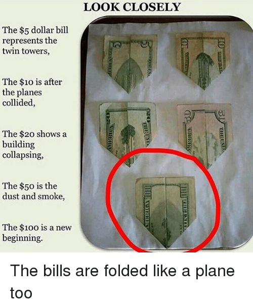 Anaconda, Memes, and The 100: The $5 dollar bill  represents the  twin towers,  The $10 is after  the planes  collided,  The $20 shows a  building  collapsing,  The $50 is the  dust and smoke,  The $100 is a new  beginning.  LOOK CLOSELY The bills are folded like a plane too