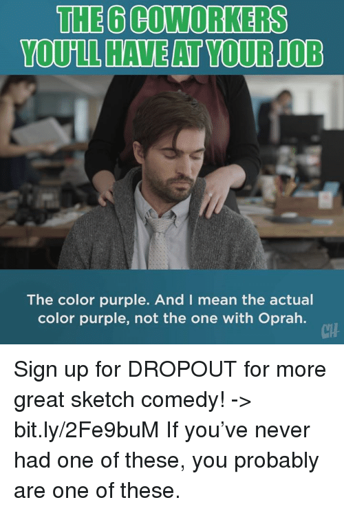 Memes, Oprah Winfrey, and Mean: THE 6 COWORKERS  The color purple. And I mean the actual  color purple, not the one with Oprah.  CH Sign up for DROPOUT for more great sketch comedy! -> bit.ly/2Fe9buM  If you've never had one of these, you probably are one of these.