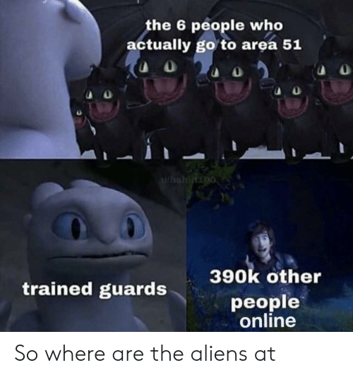 Aliens, Area 51, and Who: the 6 people who  actually go to area 51  Whshinioo  390k other  trained guards  people  online So where are the aliens at