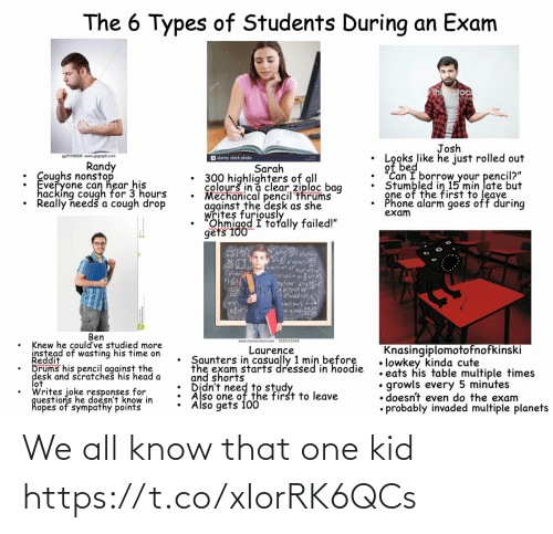 "questions: The 6 Types of Students During an Exam  hnkstock  GOGRAFT  Josh  Looks like he just rolled out  of bed  ""Can I borrow your pencil?""  Stumbled in 15 min late but  gne of the first to leave  Phone alarm goes off during  exam  9970196936 www.gograph.com  a alamy stock photo  Randy  : Coughs nonstop  Everyone can hear his  hacking cough for 3 hours  Really needš a cough drop  Sarah  300 highlighters of all  colourš in a clear ziploc bag  Mechanical pencil thrums  against the desk as she  writes furiously  Ohmigod I totally failed!""  gets 100  3,3vj=pt  3y2a  Stocfd  Vhutter  L42/3w}  A-2.022  Ben  www.shutterstock.com - 1035172549  Knew he could've studied more  instead of wasting his time on  Reddit  Drums his pencil against the  desk and scratches his head a  lot  Writes joke responses for  questions he doesn't know in  hopes of sympathy points  Knasingiplomotofnofkinski  • lowkey kinda cute  • eats his table multiple times  growls every 5 minutes  • doesn't even do the exam  • probably invaded multiple planets  Laurence  Saunters in casually 1 min before  the exam starts dressed in hoodie  and shorts  Also one of the first to leave  Also gets 100 We all know that one kid https://t.co/xIorRK6QCs"
