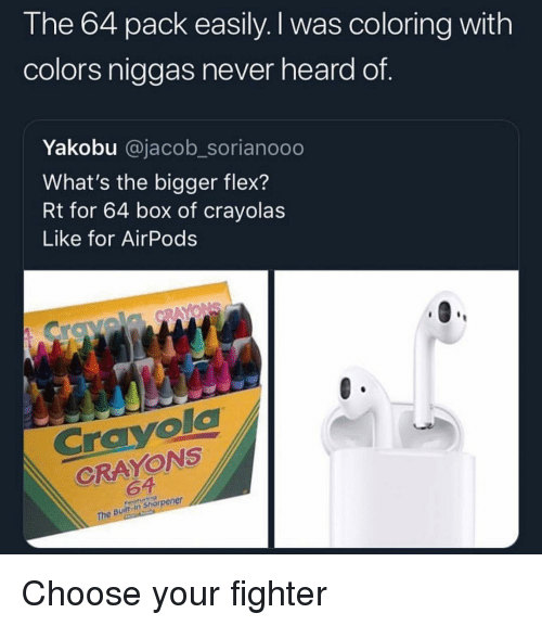 Flexing, Funny, and Never: The 64 pack easily. I was coloring with  colors niggas never heard of.  Yakobu @jacob_sorianooo  What's the bigger flex?  Rt for 64 box of crayolas  Like for AirPods  Crayola  CRAYONS  64  The Built in sharpener Choose your fighter
